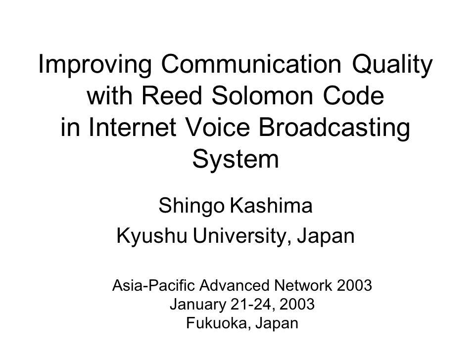 Improving Communication Quality with Reed Solomon Code in Internet Voice Broadcasting System Shingo Kashima Kyushu University, Japan Asia-Pacific Advanced Network 2003 January 21-24, 2003 Fukuoka, Japan