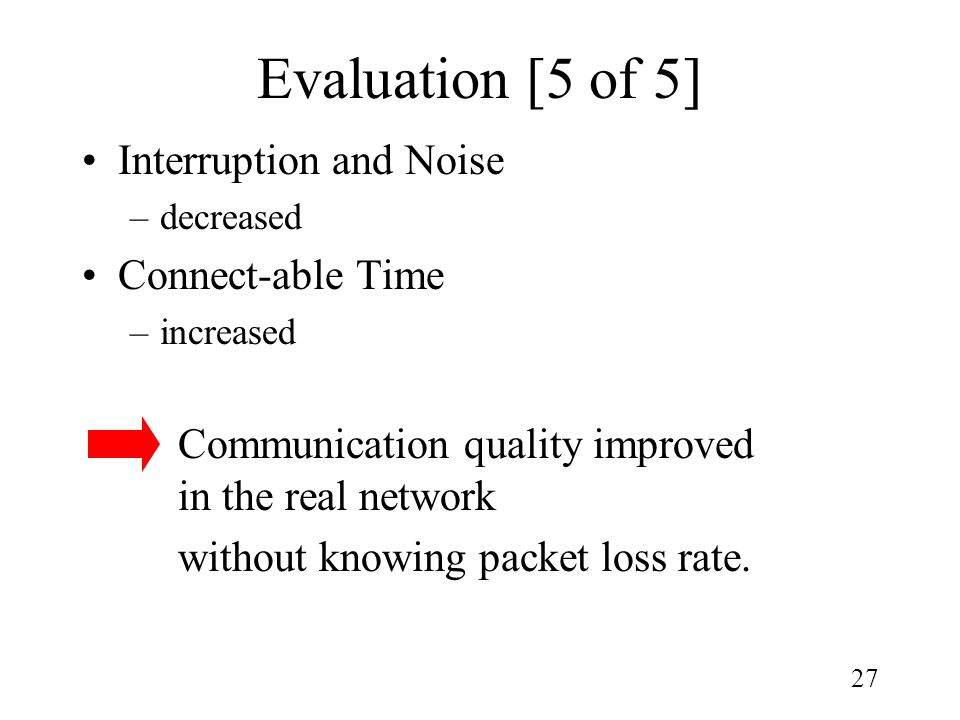 27 Evaluation [5 of 5] Interruption and Noise –decreased Connect-able Time –increased Communication quality improved in the real network without knowing packet loss rate.