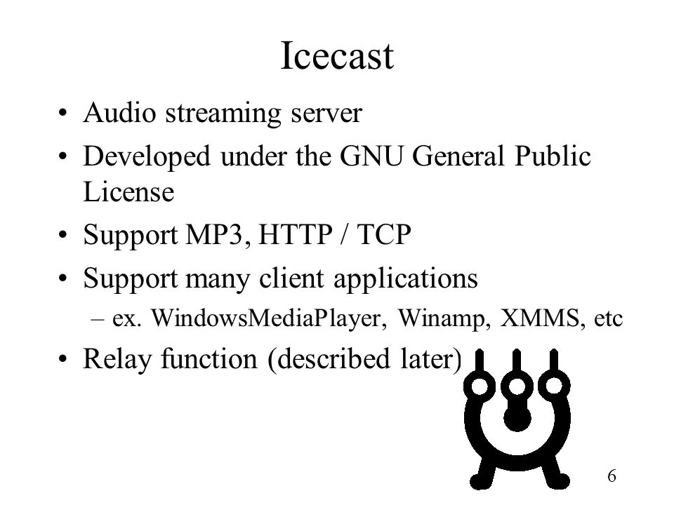 6 Icecast Audio streaming server Developed under the GNU General Public License Support MP3, HTTP / TCP Support many client applications –ex. WindowsM