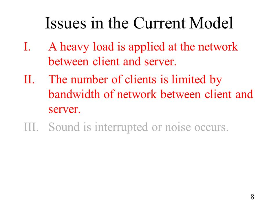 8 Issues in the Current Model I.A heavy load is applied at the network between client and server. II.The number of clients is limited by bandwidth of