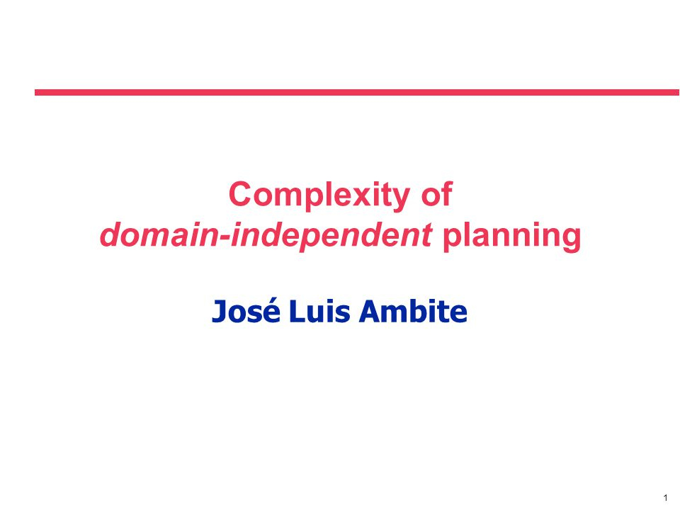1 Complexity of domain-independent planning José Luis Ambite