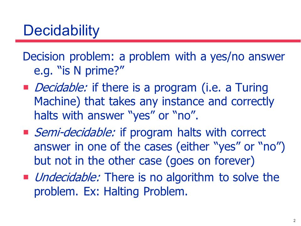 "2 Decidability Decision problem: a problem with a yes/no answer e.g. ""is N prime?""  Decidable: if there is a program (i.e. a Turing Machine) that tak"