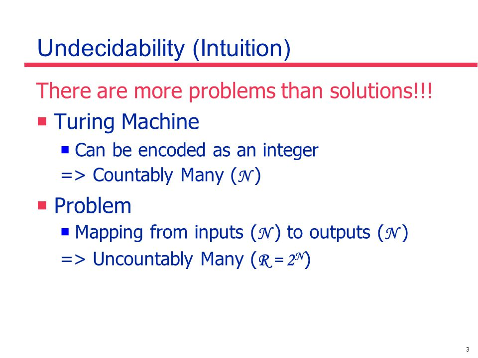 3 Undecidability (Intuition) There are more problems than solutions!!!  Turing Machine  Can be encoded as an integer => Countably Many ( N )  Probl