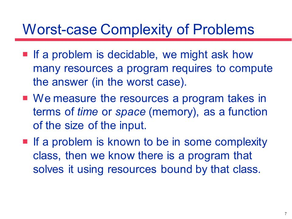 7 Worst-case Complexity of Problems  If a problem is decidable, we might ask how many resources a program requires to compute the answer (in the wors