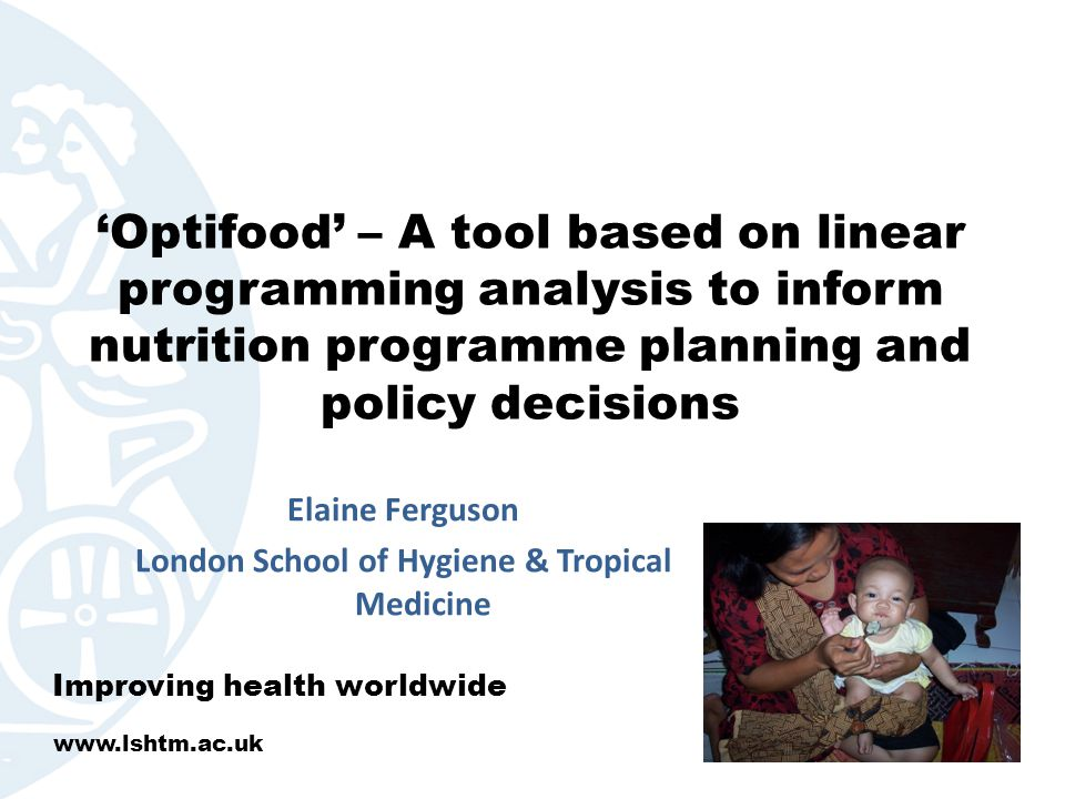 'Optifood' – A tool based on linear programming analysis to inform nutrition programme planning and policy decisions Elaine Ferguson London School of