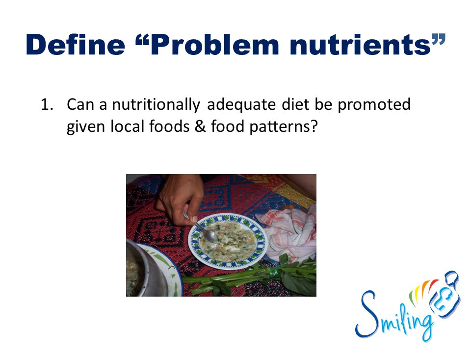 """Define """"Problem nutrients"""" 1.Can a nutritionally adequate diet be promoted given local foods & food patterns?"""
