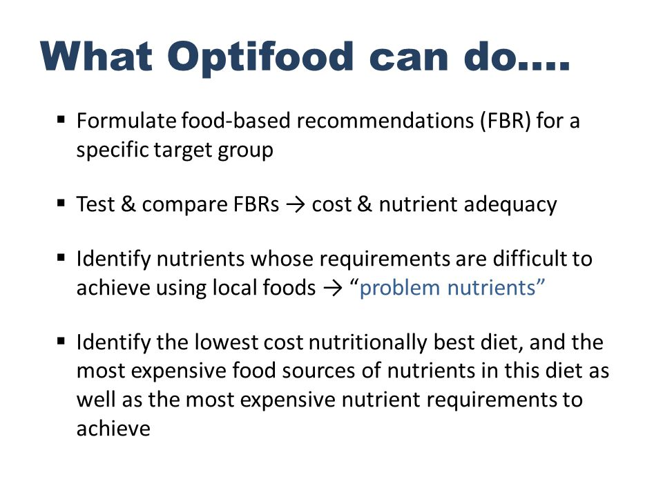 What Optifood can do....  Formulate food-based recommendations (FBR) for a specific target group  Test & compare FBRs → cost & nutrient adequacy  I