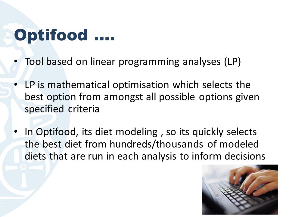 Optifood …. Tool based on linear programming analyses (LP) LP is mathematical optimisation which selects the best option from amongst all possible opt