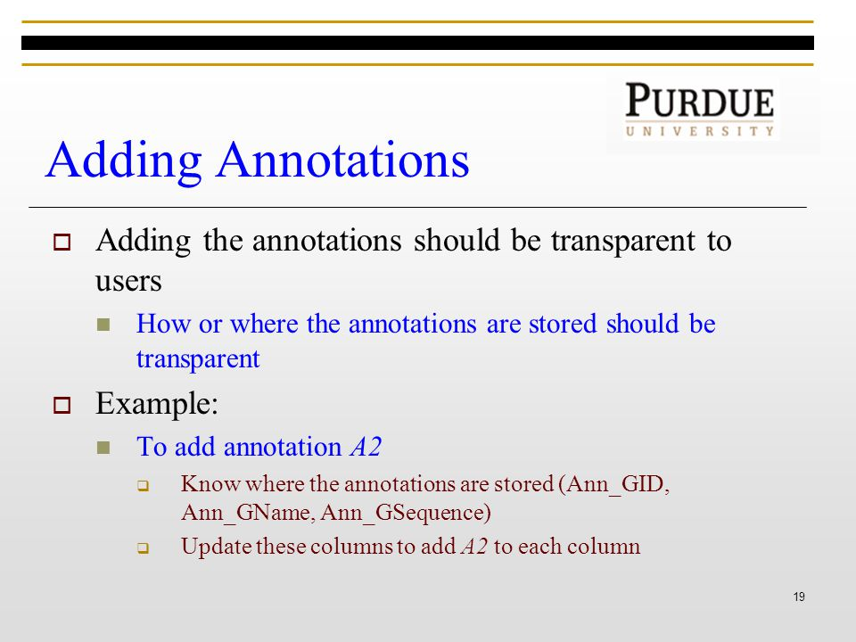 19 Adding Annotations  Adding the annotations should be transparent to users How or where the annotations are stored should be transparent  Example: To add annotation A2  Know where the annotations are stored (Ann_GID, Ann_GName, Ann_GSequence)  Update these columns to add A2 to each column