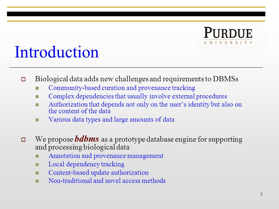 3 Introduction  Biological data adds new challenges and requirements to DBMSs Community-based curation and provenance tracking Complex dependencies that usually involve external procedures Authorization that depends not only on the user's identity but also on the content of the data Various data types and large amounts of data  We propose bdbms as a prototype database engine for supporting and processing biological data Annotation and provenance management Local dependency tracking Content-based update authorization Non-traditional and novel access methods