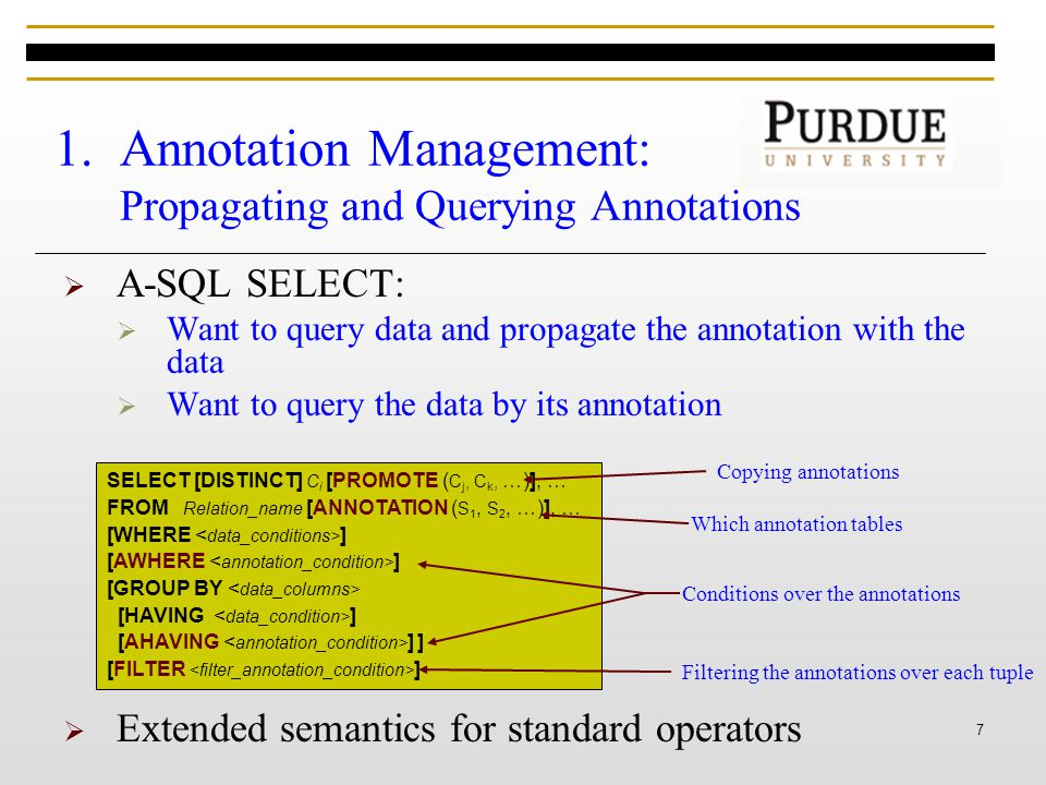 7 1.Annotation Management: Propagating and Querying Annotations  A-SQL SELECT:  Want to query data and propagate the annotation with the data  Want to query the data by its annotation SELECT [DISTINCT] C i [PROMOTE ( C j, C k, …)], … FROM Relation_name [ANNOTATION ( S 1, S 2, …)], … [WHERE ] [AWHERE ] [GROUP BY [HAVING ] [AHAVING ] ] [FILTER ] Which annotation tables  Extended semantics for standard operators Conditions over the annotations Filtering the annotations over each tuple Copying annotations