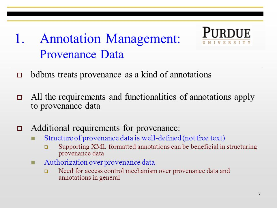 8 1.Annotation Management: Provenance Data  bdbms treats provenance as a kind of annotations  All the requirements and functionalities of annotations apply to provenance data  Additional requirements for provenance: Structure of provenance data is well-defined (not free text)  Supporting XML-formatted annotations can be beneficial in structuring provenance data Authorization over provenance data  Need for access control mechanism over provenance data and annotations in general