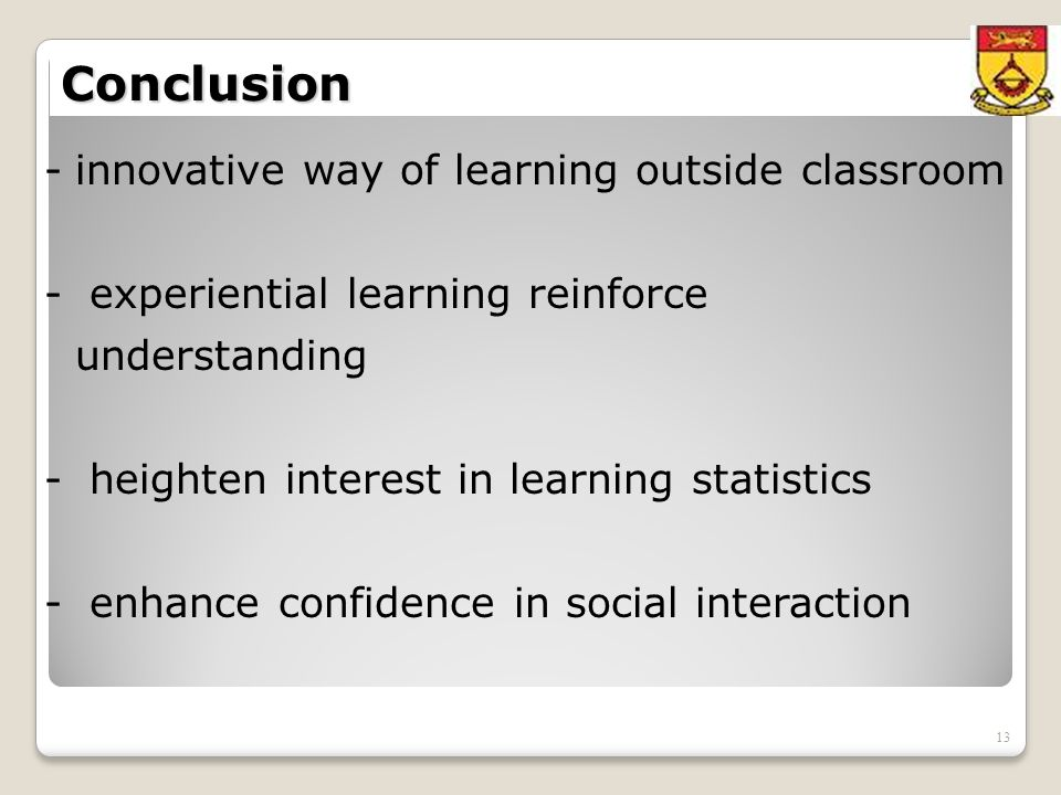 13 Conclusion -innovative way of learning outside classroom - experiential learning reinforce understanding - heighten interest in learning statistics - enhance confidence in social interaction