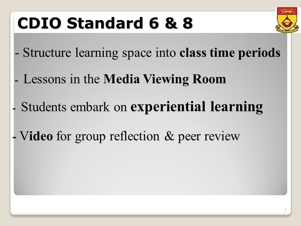 5 CDIO Standard 6 & 8 - Structure learning space into class time periods - Lessons in the Media Viewing Room - Video for group reflection & peer review - Students embark on experiential learning