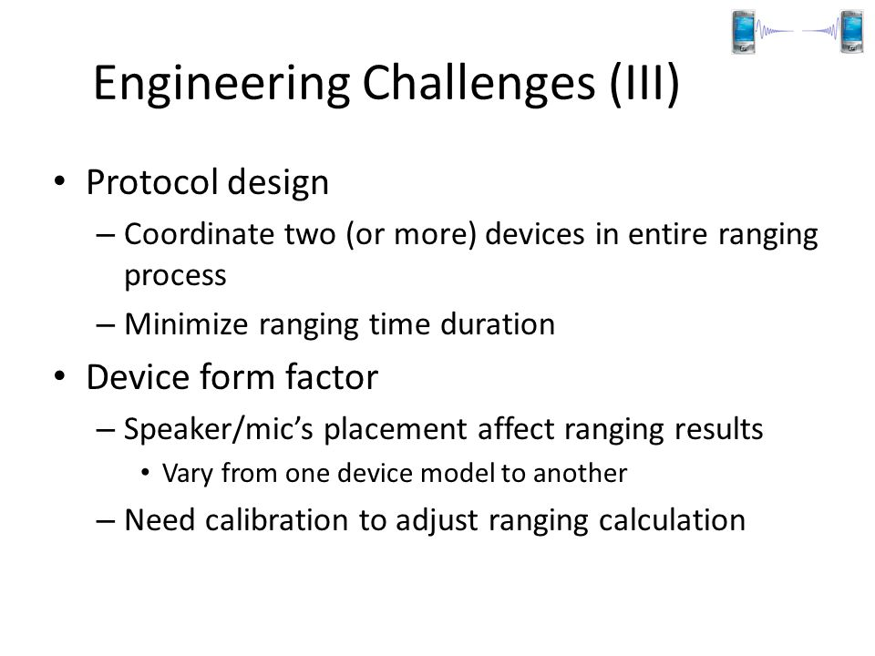 Engineering Challenges (III) Protocol design – Coordinate two (or more) devices in entire ranging process – Minimize ranging time duration Device form