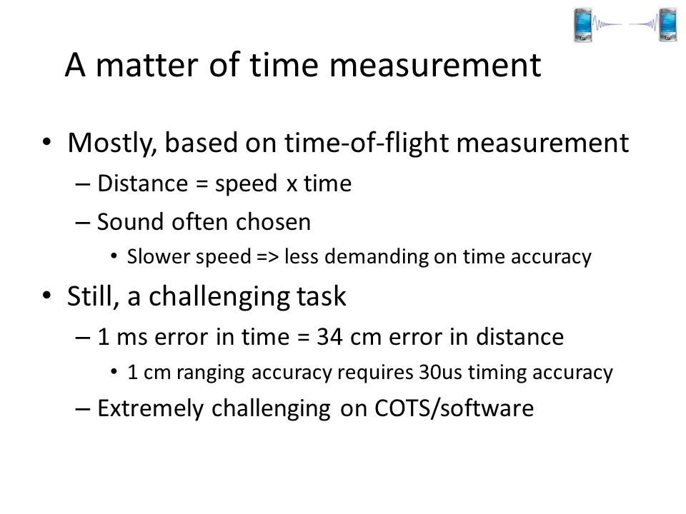 A matter of time measurement Mostly, based on time-of-flight measurement – Distance = speed x time – Sound often chosen Slower speed => less demanding