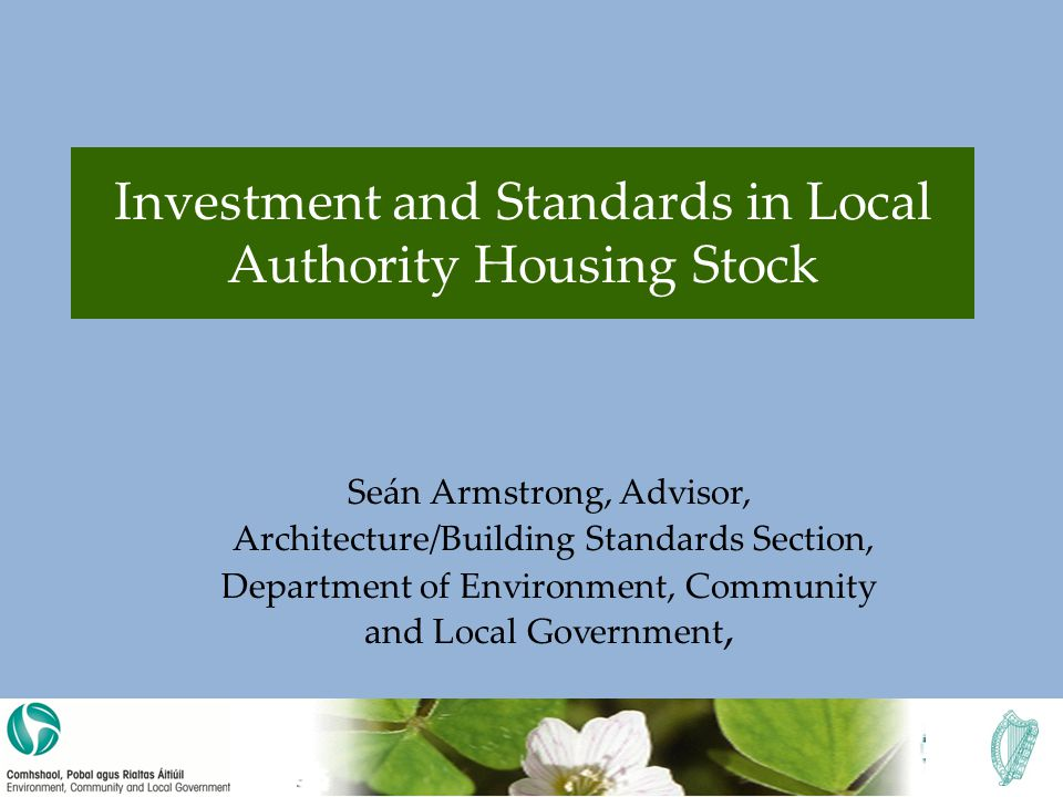 Investment and Standards in Local Authority Housing Stock Seán Armstrong, Advisor, Architecture/Building Standards Section, Department of Environment, Community and Local Government,