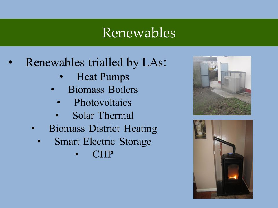 Renewables Renewables trialled by LAs : Heat Pumps Biomass Boilers Photovoltaics Solar Thermal Biomass District Heating Smart Electric Storage CHP