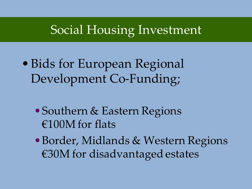 Social Housing Investment Bids for European Regional Development Co-Funding; Southern & Eastern Regions €100M for flats Border, Midlands & Western Regions €30M for disadvantaged estates
