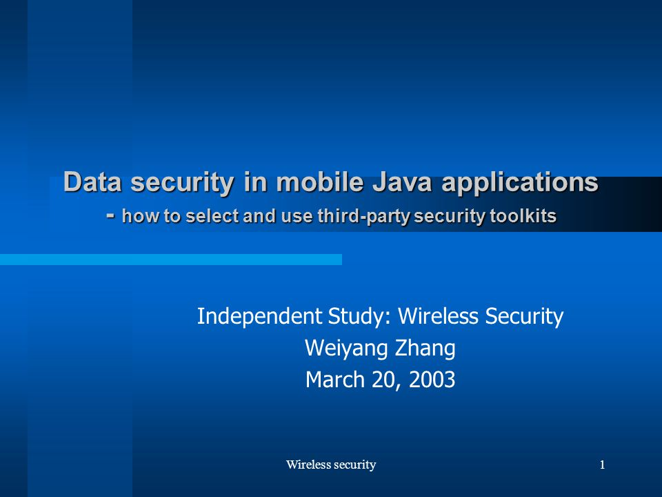 Wireless security1 Data security in mobile Java applications - how to select and use third-party security toolkits Independent Study: Wireless Security Weiyang Zhang March 20, 2003