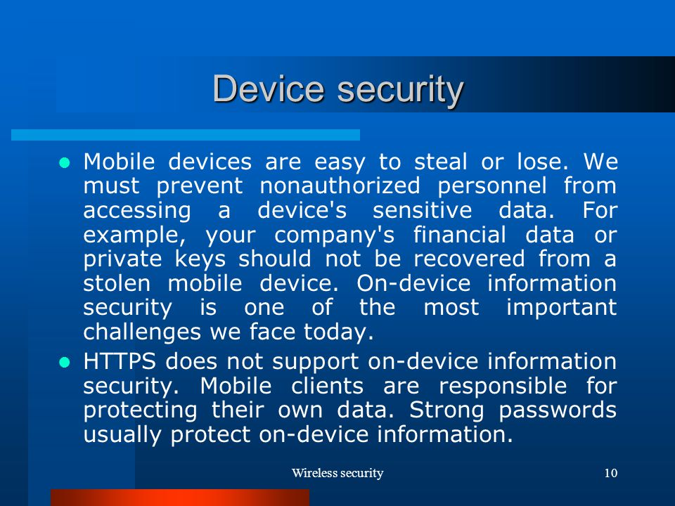 Wireless security10 Device security Mobile devices are easy to steal or lose.
