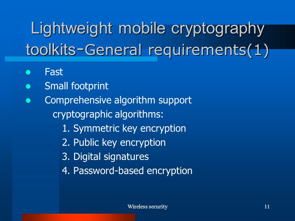 Wireless security11 Lightweight mobile cryptography toolkits - General requirements(1) Fast Small footprint Comprehensive algorithm support cryptographic algorithms: 1.