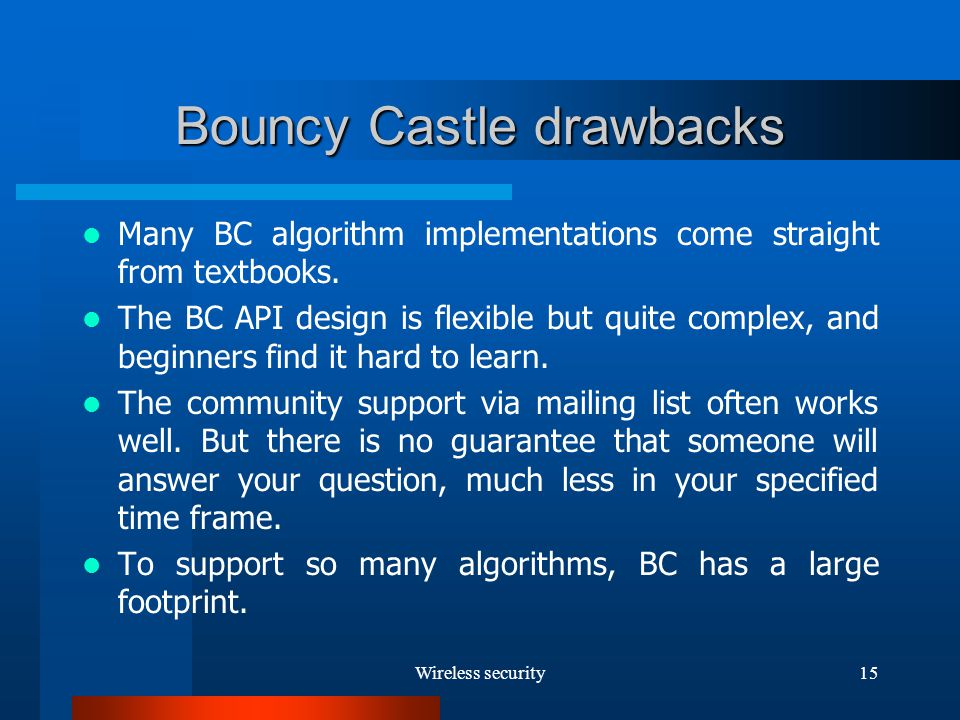 Wireless security15 Bouncy Castle drawbacks Many BC algorithm implementations come straight from textbooks.