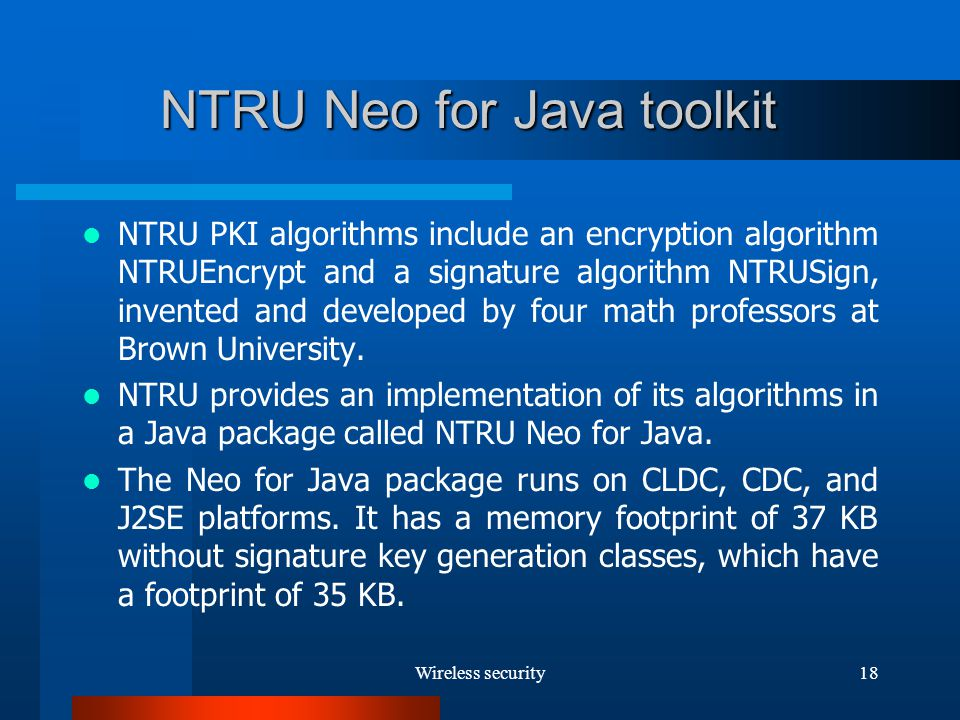 Wireless security18 NTRU Neo for Java toolkit NTRU PKI algorithms include an encryption algorithm NTRUEncrypt and a signature algorithm NTRUSign, invented and developed by four math professors at Brown University.