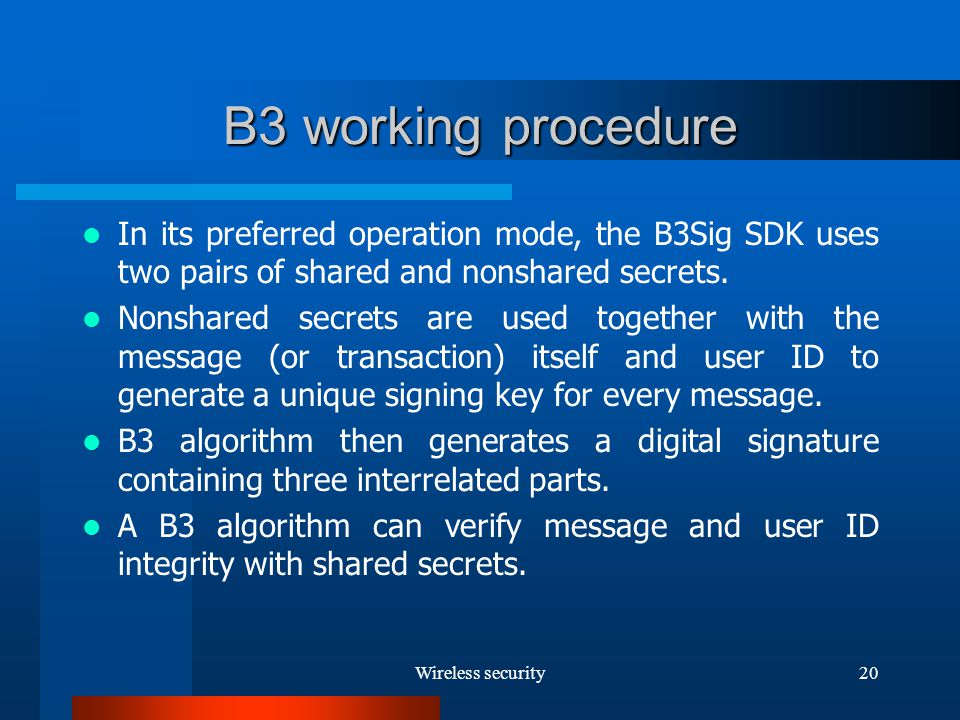 Wireless security20 B3 working procedure In its preferred operation mode, the B3Sig SDK uses two pairs of shared and nonshared secrets.