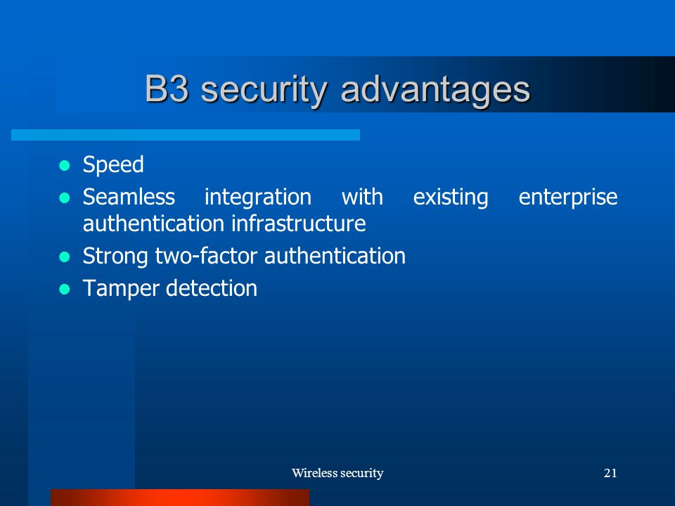 Wireless security21 B3 security advantages Speed Seamless integration with existing enterprise authentication infrastructure Strong two-factor authentication Tamper detection