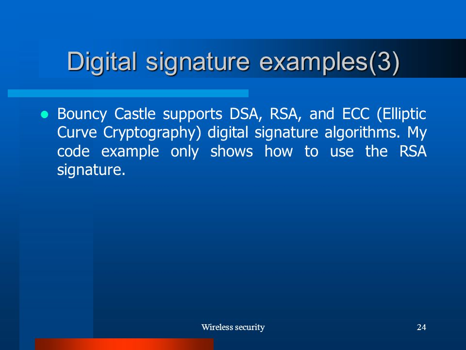 Wireless security24 Digital signature examples(3) Bouncy Castle supports DSA, RSA, and ECC (Elliptic Curve Cryptography) digital signature algorithms.