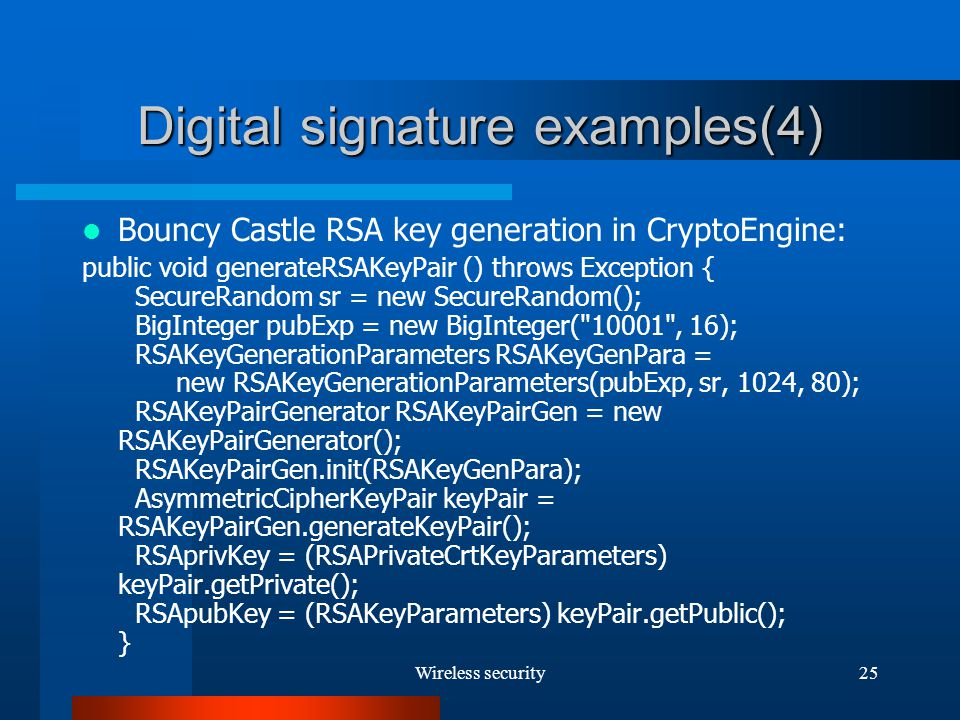 Wireless security25 Digital signature examples(4) Bouncy Castle RSA key generation in CryptoEngine: public void generateRSAKeyPair () throws Exception { SecureRandom sr = new SecureRandom(); BigInteger pubExp = new BigInteger( 10001 , 16); RSAKeyGenerationParameters RSAKeyGenPara = new RSAKeyGenerationParameters(pubExp, sr, 1024, 80); RSAKeyPairGenerator RSAKeyPairGen = new RSAKeyPairGenerator(); RSAKeyPairGen.init(RSAKeyGenPara); AsymmetricCipherKeyPair keyPair = RSAKeyPairGen.generateKeyPair(); RSAprivKey = (RSAPrivateCrtKeyParameters) keyPair.getPrivate(); RSApubKey = (RSAKeyParameters) keyPair.getPublic(); }
