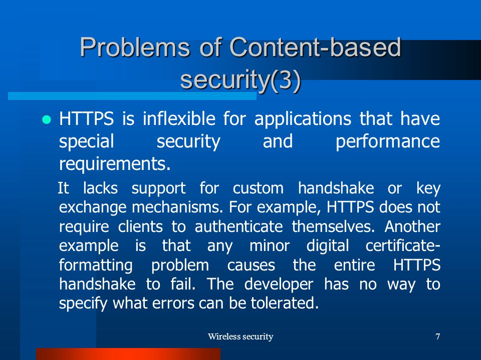 Wireless security7 Problems of Content-based security (3) HTTPS is inflexible for applications that have special security and performance requirements.
