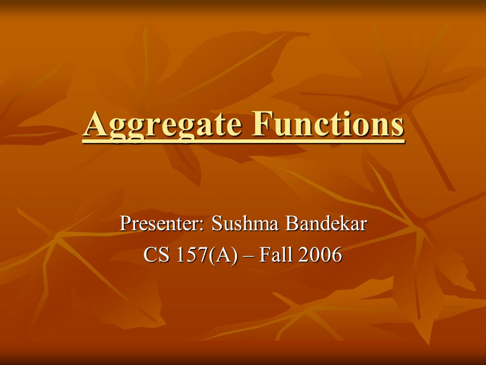 Aggregate Functions Presenter: Sushma Bandekar CS 157(A) – Fall 2006