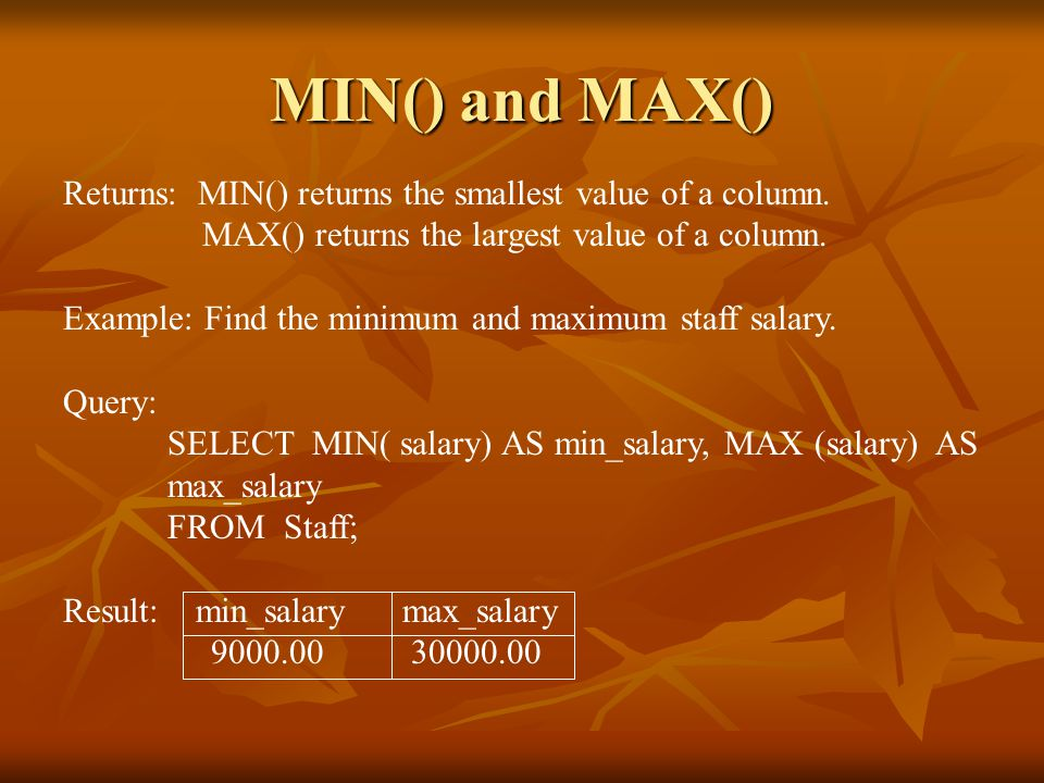MIN() and MAX() Returns: MIN() returns the smallest value of a column.