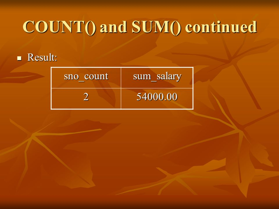 COUNT() and SUM() continued Result: Result: sno_countsum_salary 254000.00