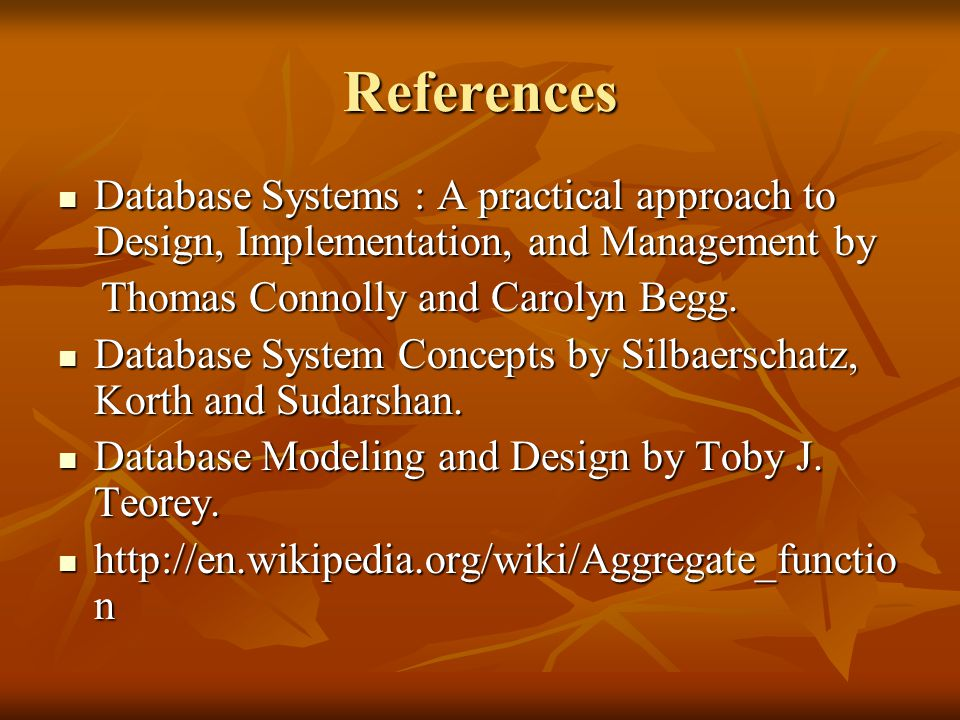 References Database Systems : A practical approach to Design, Implementation, and Management by Database Systems : A practical approach to Design, Implementation, and Management by Thomas Connolly and Carolyn Begg.