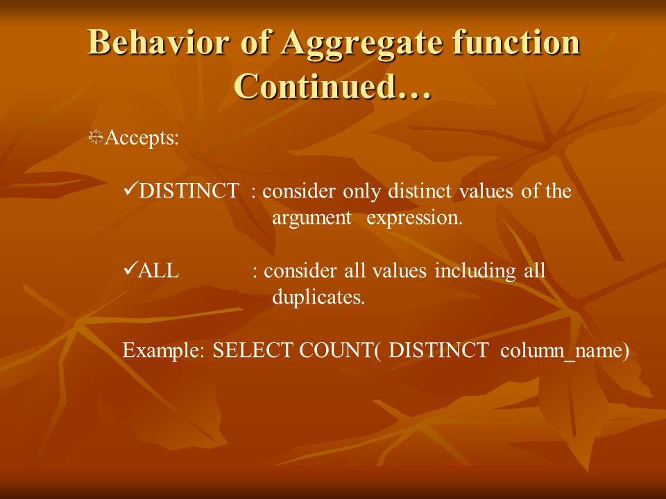 Behavior of Aggregate function Continued… Accepts: DISTINCT : consider only distinct values of the argument expression.