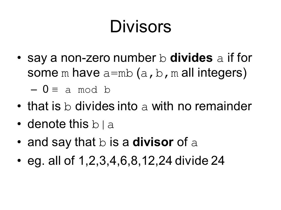 Divisors say a non-zero number b divides a if for some m have a=mb ( a,b,m all integers) – 0 ≡ a mod b that is b divides into a with no remainder denote this b|a and say that b is a divisor of a eg.