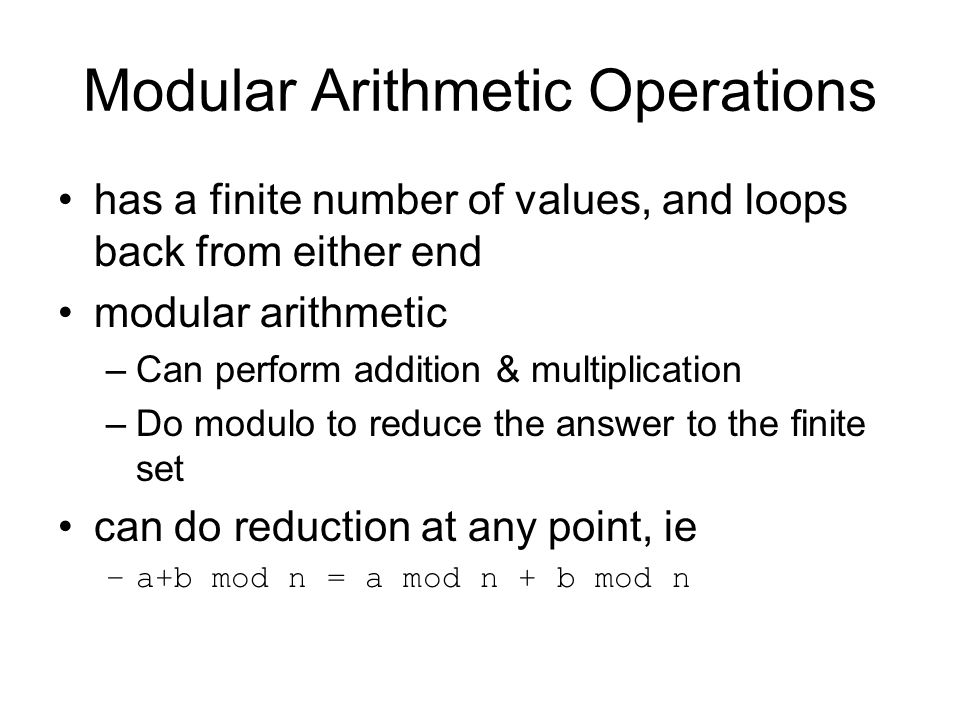 Modular Arithmetic Operations has a finite number of values, and loops back from either end modular arithmetic –Can perform addition & multiplication –Do modulo to reduce the answer to the finite set can do reduction at any point, ie –a+b mod n = a mod n + b mod n