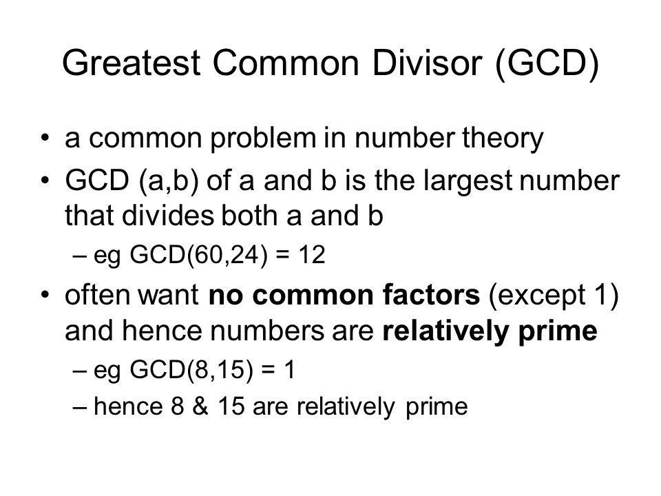 Greatest Common Divisor (GCD) a common problem in number theory GCD (a,b) of a and b is the largest number that divides both a and b –eg GCD(60,24) = 12 often want no common factors (except 1) and hence numbers are relatively prime –eg GCD(8,15) = 1 –hence 8 & 15 are relatively prime