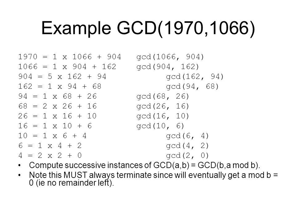 Example GCD(1970,1066) 1970 = 1 x 1066 + 904 gcd(1066, 904) 1066 = 1 x 904 + 162 gcd(904, 162) 904 = 5 x 162 + 94 gcd(162, 94) 162 = 1 x 94 + 68 gcd(94, 68) 94 = 1 x 68 + 26 gcd(68, 26) 68 = 2 x 26 + 16 gcd(26, 16) 26 = 1 x 16 + 10 gcd(16, 10) 16 = 1 x 10 + 6 gcd(10, 6) 10 = 1 x 6 + 4 gcd(6, 4) 6 = 1 x 4 + 2 gcd(4, 2) 4 = 2 x 2 + 0 gcd(2, 0) Compute successive instances of GCD(a,b) = GCD(b,a mod b).