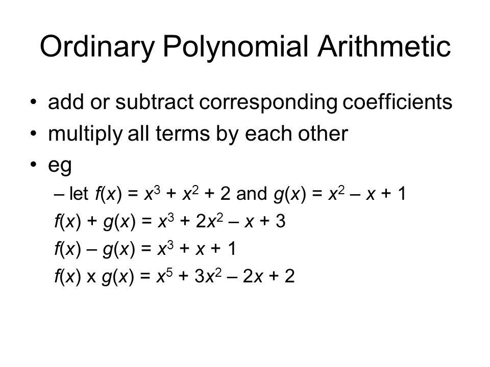 Ordinary Polynomial Arithmetic add or subtract corresponding coefficients multiply all terms by each other eg –let f(x) = x 3 + x 2 + 2 and g(x) = x 2 – x + 1 f(x) + g(x) = x 3 + 2x 2 – x + 3 f(x) – g(x) = x 3 + x + 1 f(x) x g(x) = x 5 + 3x 2 – 2x + 2