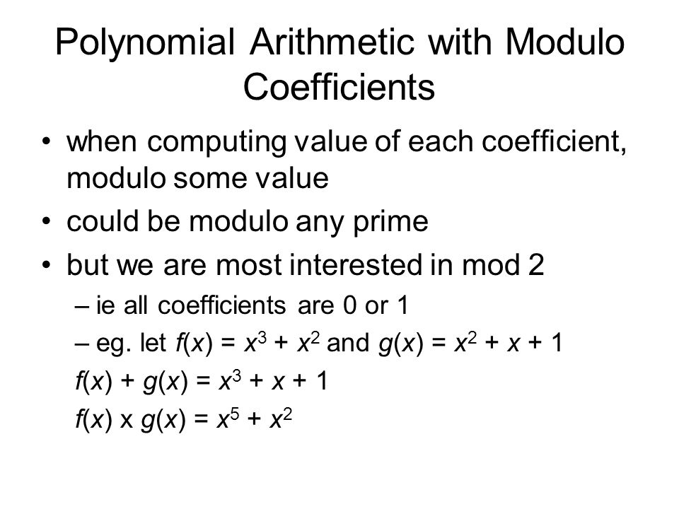 Polynomial Arithmetic with Modulo Coefficients when computing value of each coefficient, modulo some value could be modulo any prime but we are most interested in mod 2 –ie all coefficients are 0 or 1 –eg.