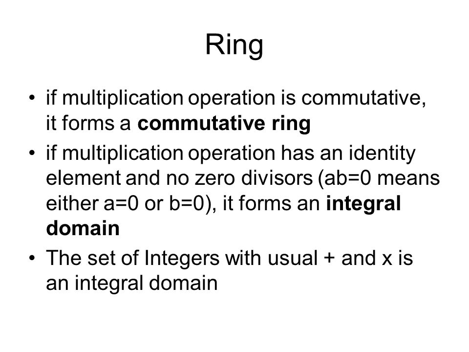 Ring if multiplication operation is commutative, it forms a commutative ring if multiplication operation has an identity element and no zero divisors (ab=0 means either a=0 or b=0), it forms an integral domain The set of Integers with usual + and x is an integral domain