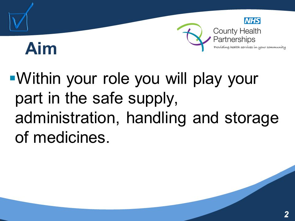 2 Aim  Within your role you will play your part in the safe supply, administration, handling and storage of medicines.