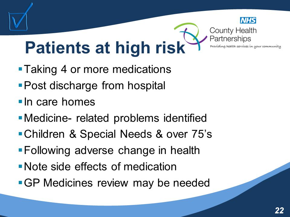 22 Patients at high risk  Taking 4 or more medications  Post discharge from hospital  In care homes  Medicine- related problems identified  Children & Special Needs & over 75's  Following adverse change in health  Note side effects of medication  GP Medicines review may be needed