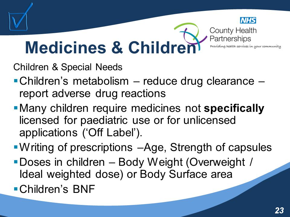 23 Medicines & Children Children & Special Needs  Children's metabolism – reduce drug clearance – report adverse drug reactions  Many children require medicines not specifically licensed for paediatric use or for unlicensed applications ('Off Label').