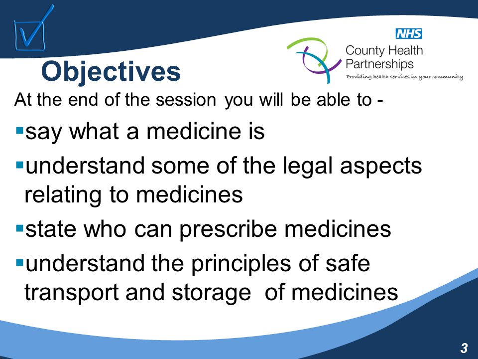 3 Objectives At the end of the session you will be able to -  say what a medicine is  understand some of the legal aspects relating to medicines  state who can prescribe medicines  understand the principles of safe transport and storage of medicines