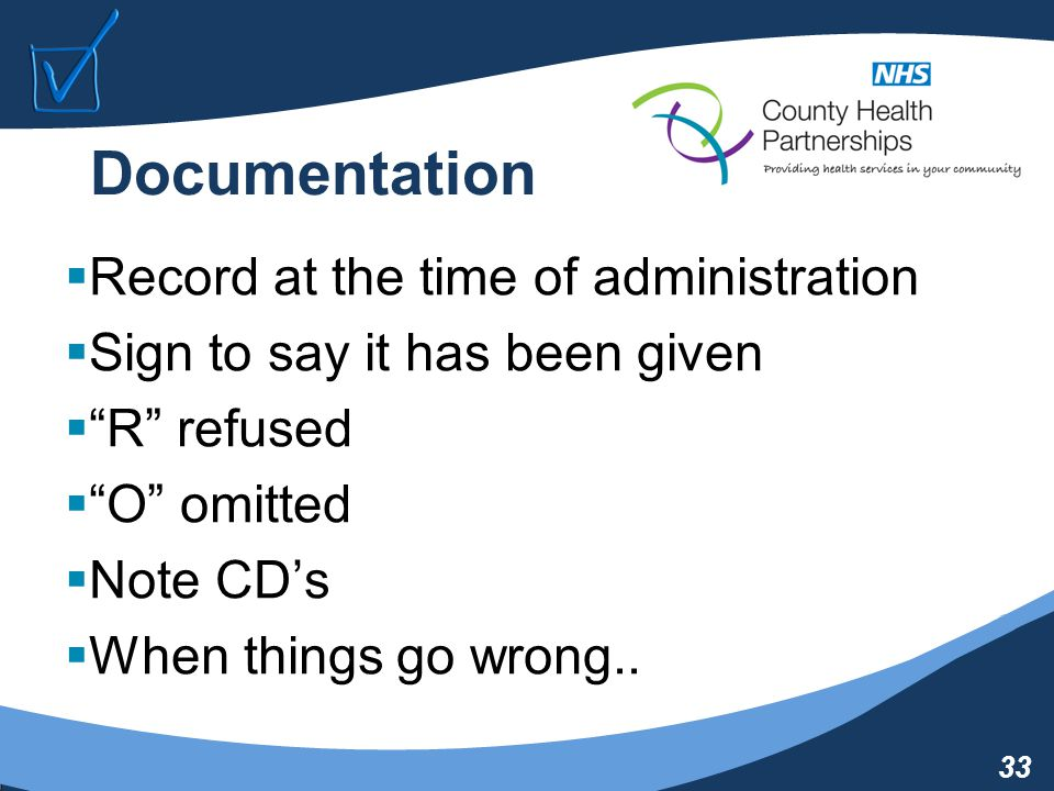 33 Documentation  Record at the time of administration  Sign to say it has been given  R refused  O omitted  Note CD's  When things go wrong..